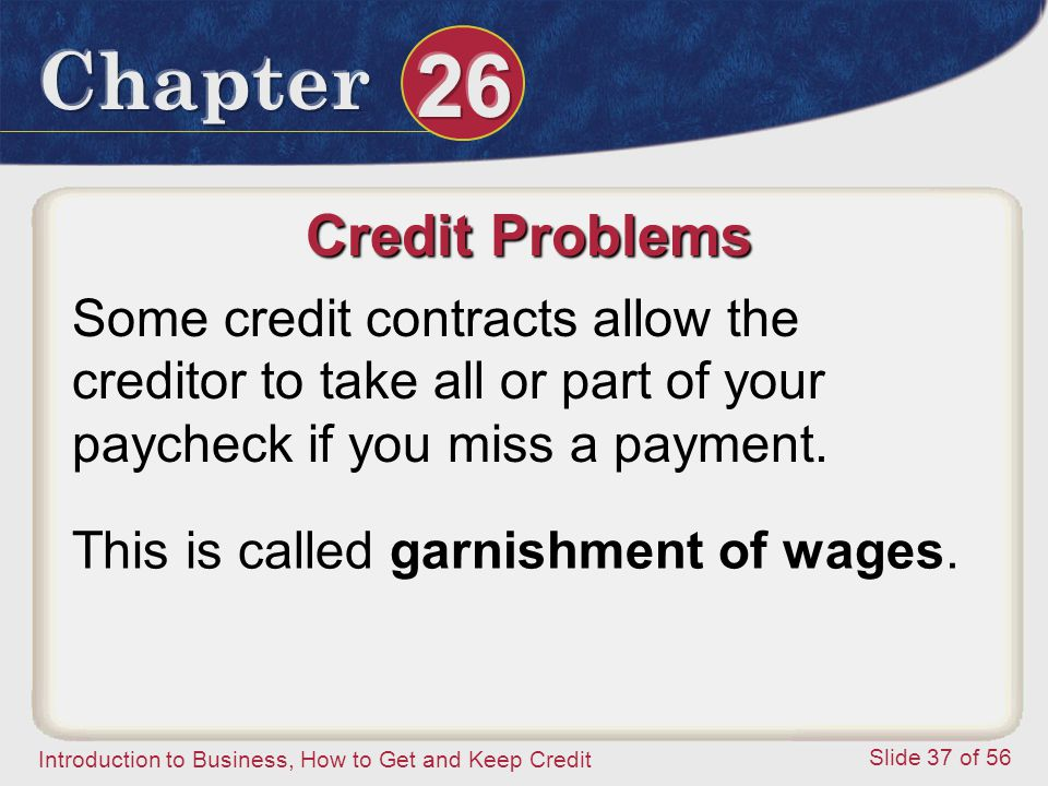 Introduction to Business, How to Get and Keep Credit Slide 37 of 56 Credit Problems Some credit contracts allow the creditor to take all or part of your paycheck if you miss a payment.