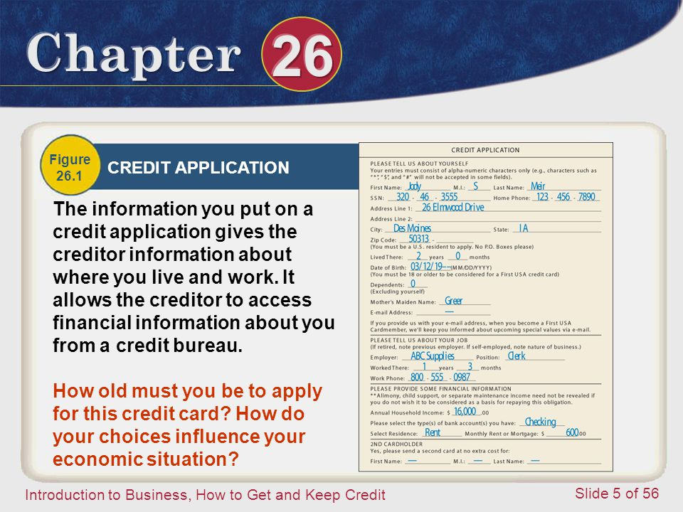 Introduction to Business, How to Get and Keep Credit Slide 5 of 56 Figure 26.1 CREDIT APPLICATION The information you put on a credit application gives the creditor information about where you live and work.