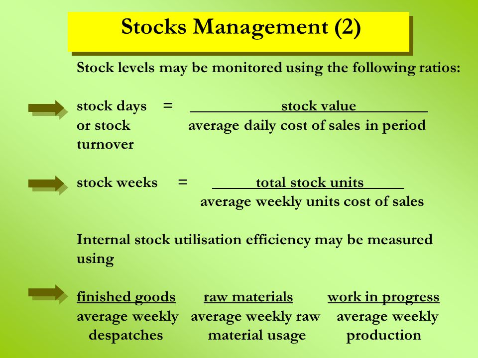 Stock levels may be monitored using the following ratios: stock days = stock value_________ or stock average daily cost of sales in period turnover st