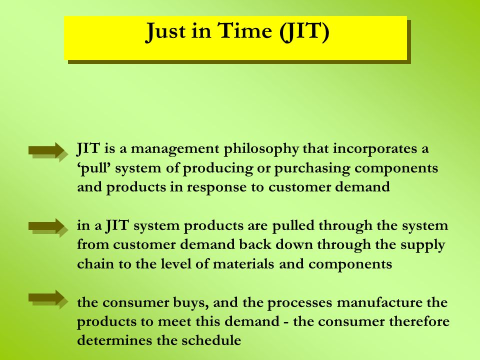 JIT is a management philosophy that incorporates a 'pull' system of producing or purchasing components and products in response to customer demand in
