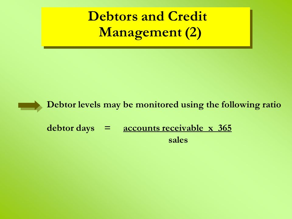Debtor levels may be monitored using the following ratio debtor days = accounts receivable x 365 sales Debtors and Credit Management (2)