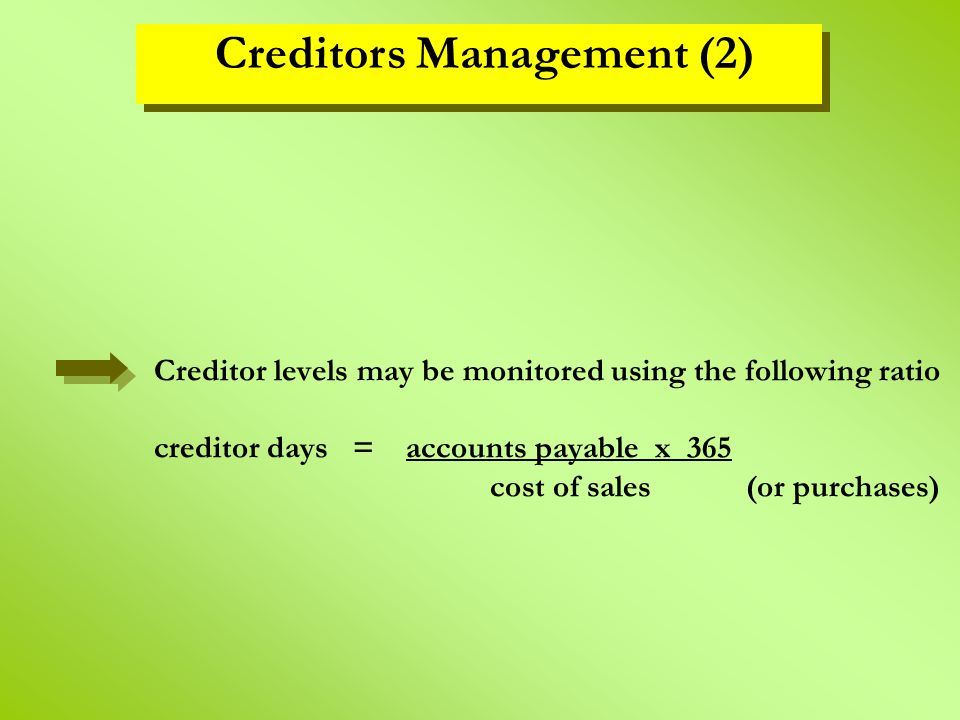 Creditor levels may be monitored using the following ratio creditor days = accounts payable x 365 cost of sales (or purchases) Creditors Management (2