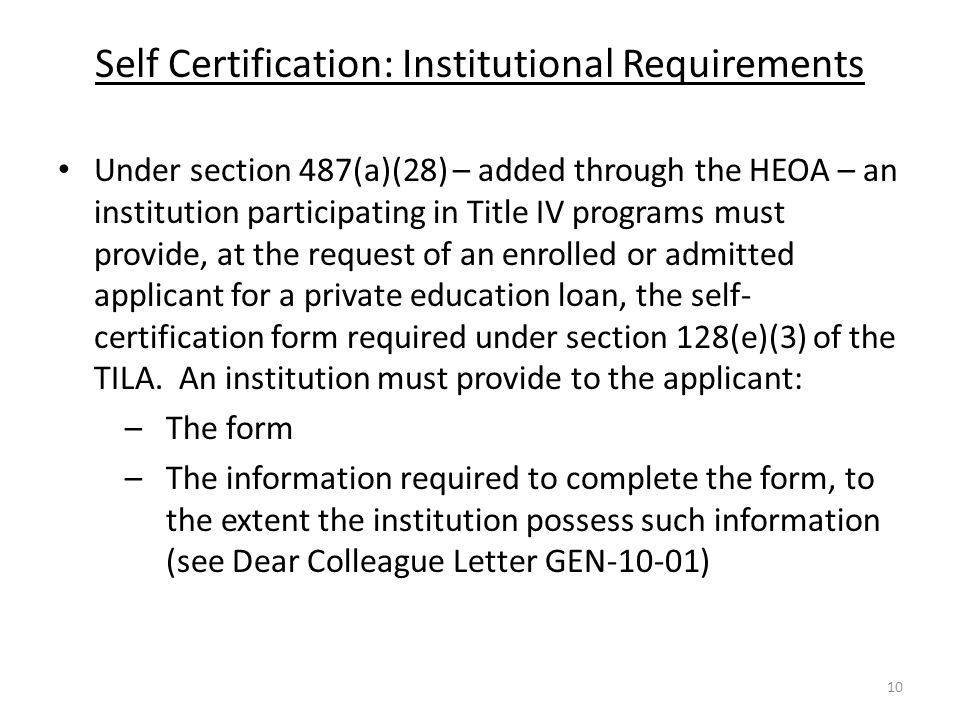 Self Certification: Institutional Requirements Under section 487(a)(28) – added through the HEOA – an institution participating in Title IV programs must provide, at the request of an enrolled or admitted applicant for a private education loan, the self- certification form required under section 128(e)(3) of the TILA.