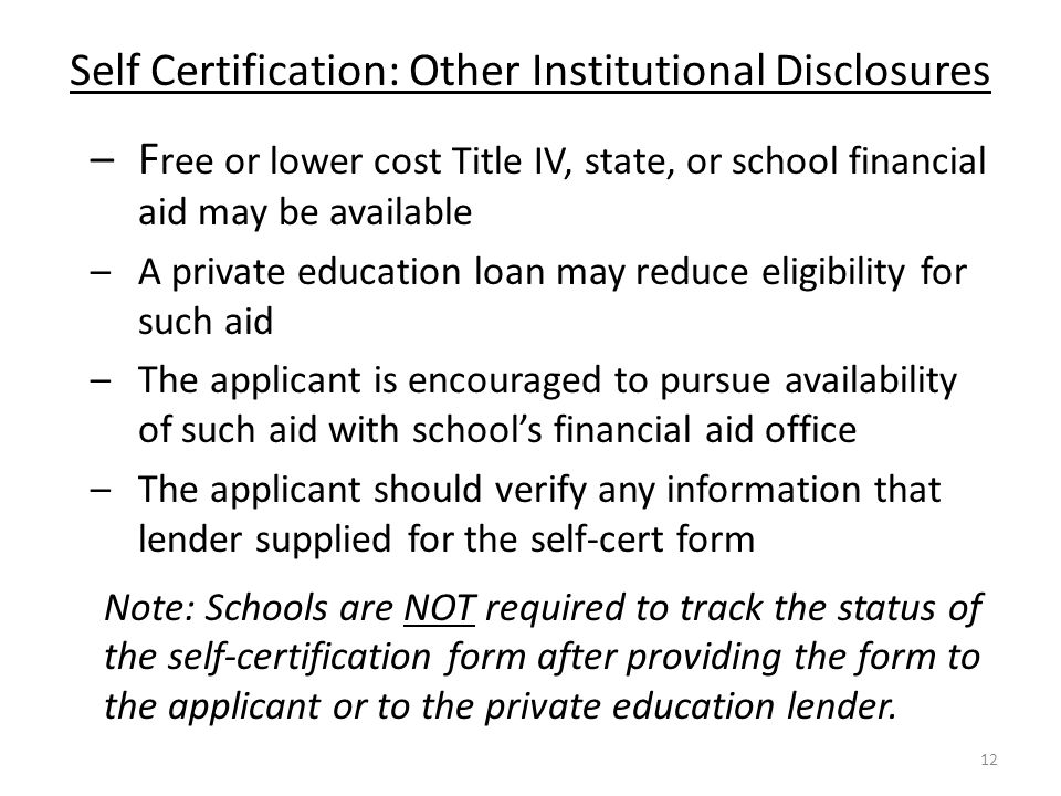 Self Certification: Other Institutional Disclosures –F ree or lower cost Title IV, state, or school financial aid may be available – A private education loan may reduce eligibility for such aid –The applicant is encouraged to pursue availability of such aid with school's financial aid office –The applicant should verify any information that lender supplied for the self-cert form Note: Schools are NOT required to track the status of the self-certification form after providing the form to the applicant or to the private education lender.