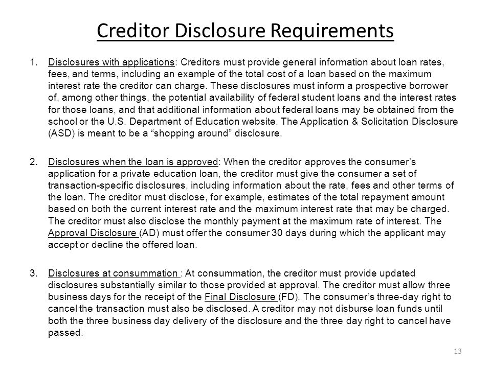 Creditor Disclosure Requirements 1.Disclosures with applications: Creditors must provide general information about loan rates, fees, and terms, including an example of the total cost of a loan based on the maximum interest rate the creditor can charge.
