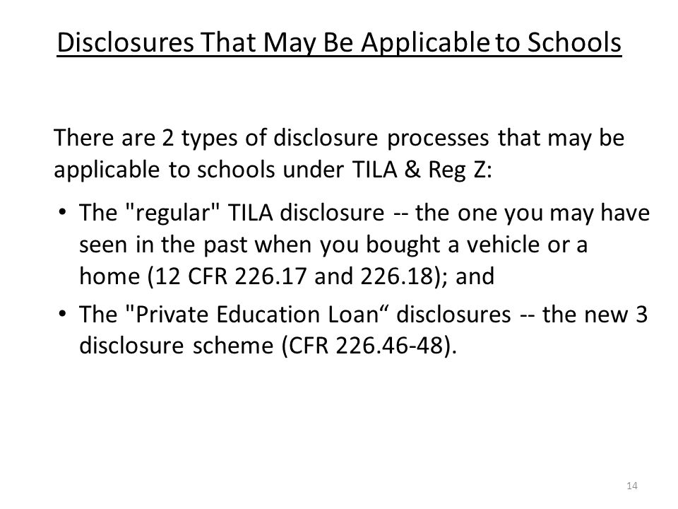 Disclosures That May Be Applicable to Schools There are 2 types of disclosure processes that may be applicable to schools under TILA & Reg Z: The regular TILA disclosure -- the one you may have seen in the past when you bought a vehicle or a home (12 CFR 226.17 and 226.18); and The Private Education Loan disclosures -- the new 3 disclosure scheme (CFR 226.46-48).