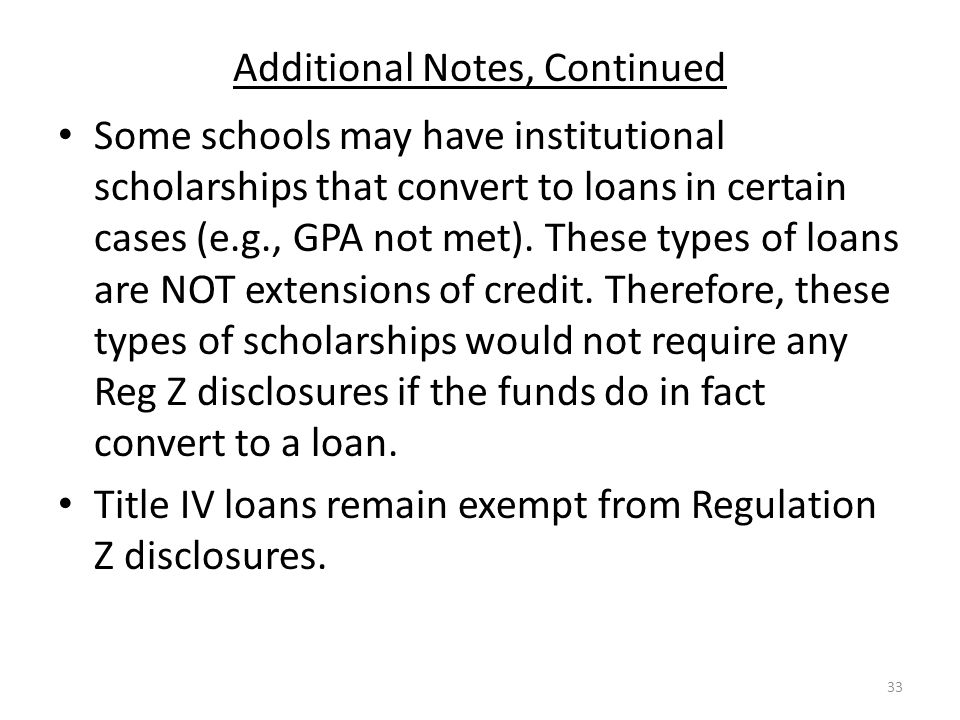 Additional Notes, Continued Some schools may have institutional scholarships that convert to loans in certain cases (e.g., GPA not met).