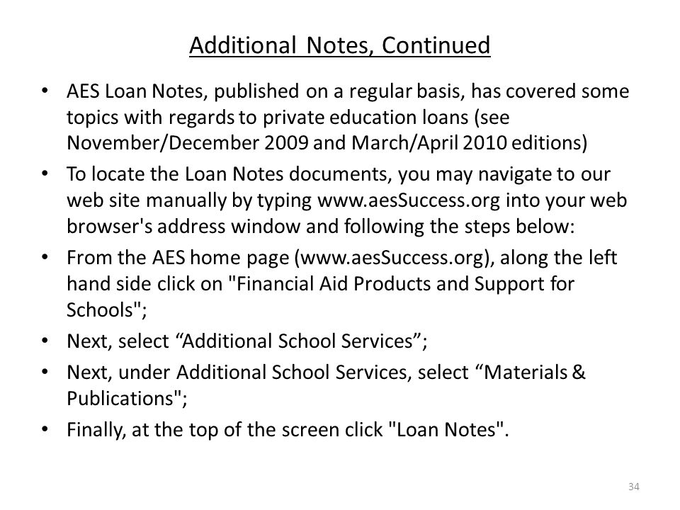 Additional Notes, Continued AES Loan Notes, published on a regular basis, has covered some topics with regards to private education loans (see November/December 2009 and March/April 2010 editions) To locate the Loan Notes documents, you may navigate to our web site manually by typing www.aesSuccess.org into your web browser s address window and following the steps below: From the AES home page (www.aesSuccess.org), along the left hand side click on Financial Aid Products and Support for Schools ; Next, select Additional School Services ; Next, under Additional School Services, select Materials & Publications ; Finally, at the top of the screen click Loan Notes .