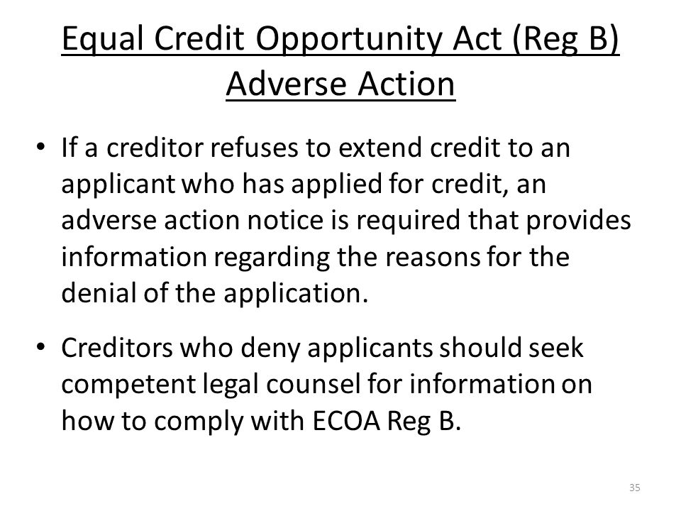 Equal Credit Opportunity Act (Reg B) Adverse Action If a creditor refuses to extend credit to an applicant who has applied for credit, an adverse action notice is required that provides information regarding the reasons for the denial of the application.