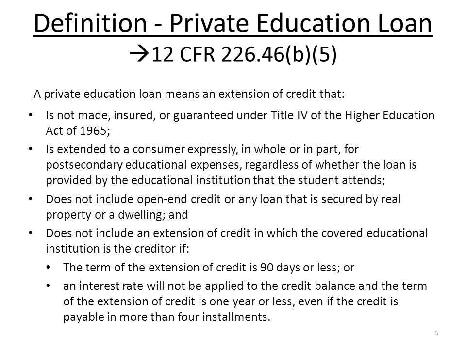 Definition - Private Education Loan  12 CFR 226.46(b)(5) A private education loan means an extension of credit that: Is not made, insured, or guaranteed under Title IV of the Higher Education Act of 1965; Is extended to a consumer expressly, in whole or in part, for postsecondary educational expenses, regardless of whether the loan is provided by the educational institution that the student attends; Does not include open-end credit or any loan that is secured by real property or a dwelling; and Does not include an extension of credit in which the covered educational institution is the creditor if: The term of the extension of credit is 90 days or less; or an interest rate will not be applied to the credit balance and the term of the extension of credit is one year or less, even if the credit is payable in more than four installments.
