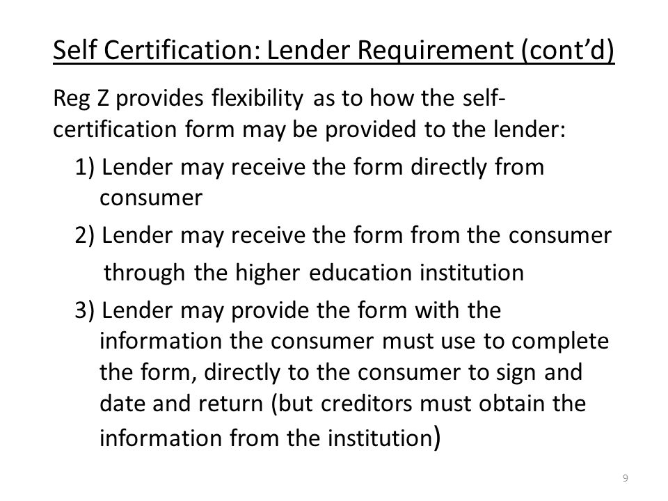 Self Certification: Lender Requirement (cont'd) Reg Z provides flexibility as to how the self- certification form may be provided to the lender: 1) Lender may receive the form directly from consumer 2) Lender may receive the form from the consumer through the higher education institution 3) Lender may provide the form with the information the consumer must use to complete the form, directly to the consumer to sign and date and return (but creditors must obtain the information from the institution ) 9