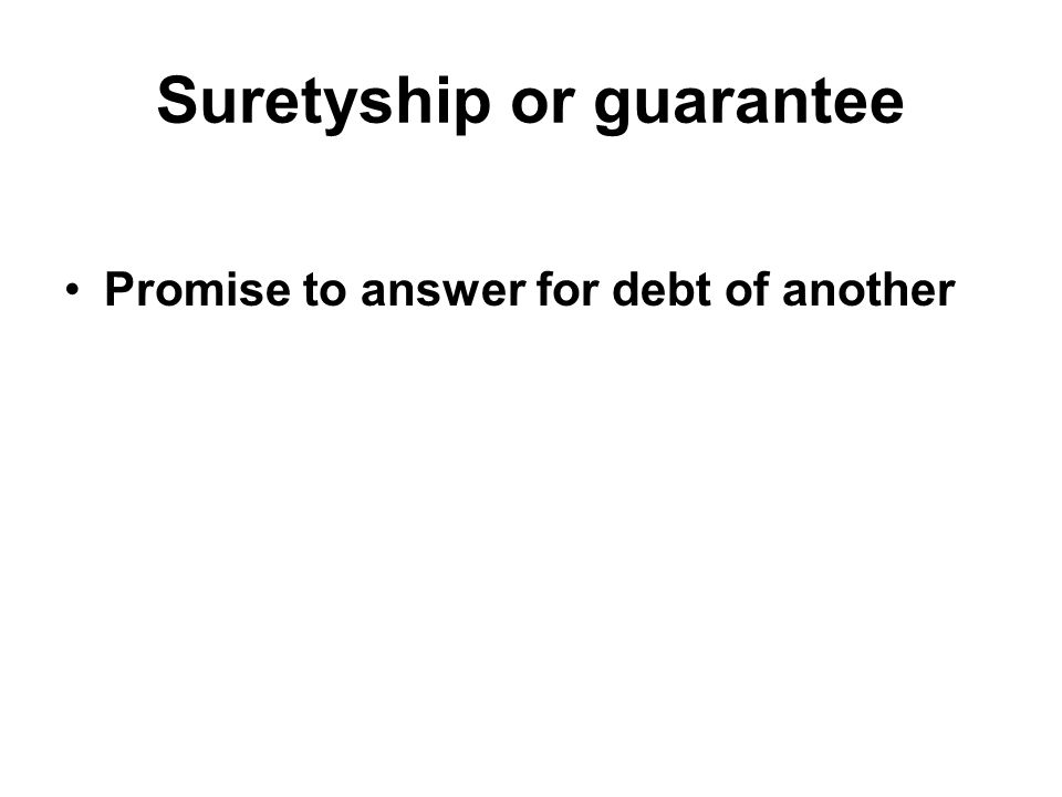 Suretyship or guarantee Promise to answer for debt of another
