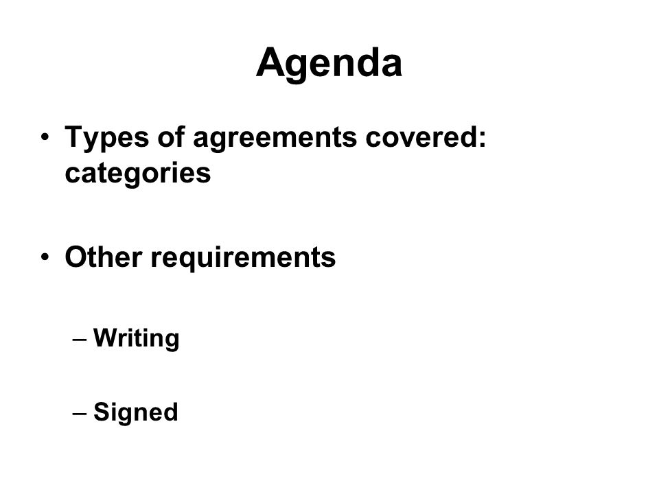Agenda Types of agreements covered: categories Other requirements –Writing –Signed
