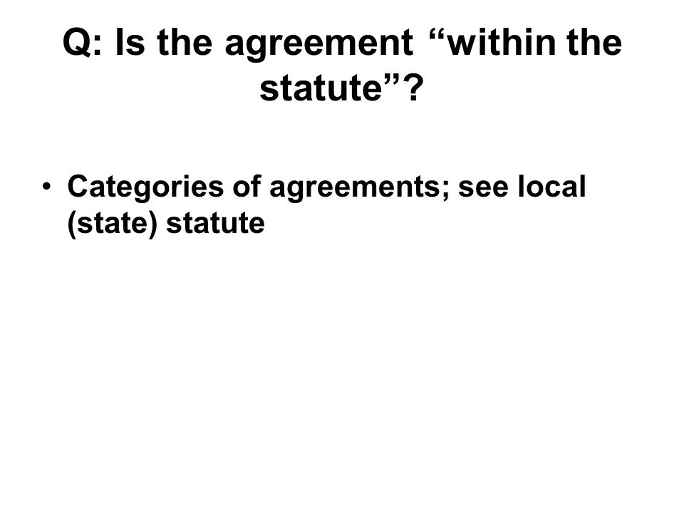 "Q: Is the agreement ""within the statute""? Categories of agreements; see local (state) statute"