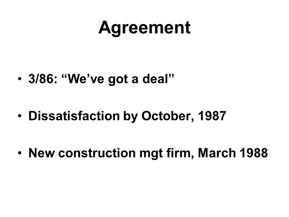 "Agreement 3/86: ""We've got a deal"" Dissatisfaction by October, 1987 New construction mgt firm, March 1988"