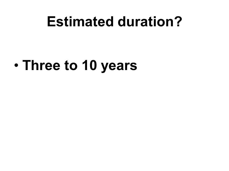 Estimated duration? Three to 10 years