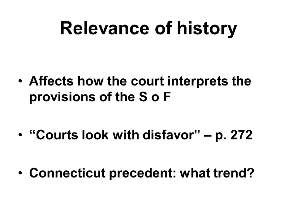 "Relevance of history Affects how the court interprets the provisions of the S o F ""Courts look with disfavor"" – p. 272 Connecticut precedent: what tre"