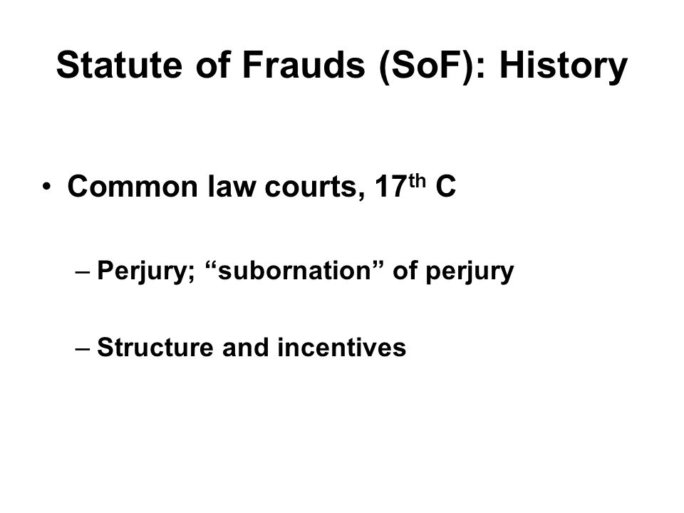 "Statute of Frauds (SoF): History Common law courts, 17 th C –Perjury; ""subornation"" of perjury –Structure and incentives"
