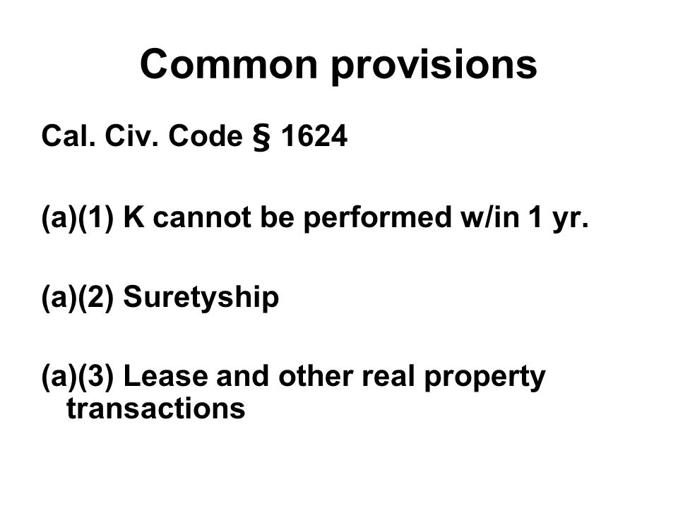 Common provisions Cal. Civ. Code § 1624 (a)(1) K cannot be performed w/in 1 yr. (a)(2) Suretyship (a)(3) Lease and other real property transactions