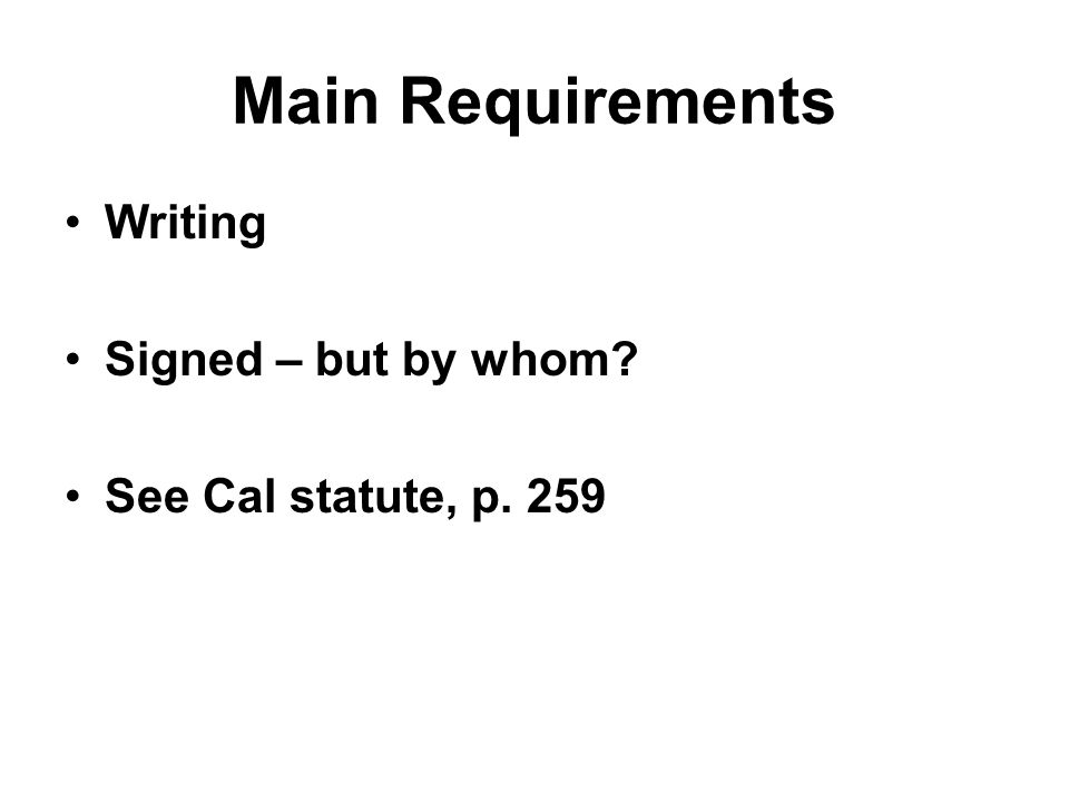 Main Requirements Writing Signed – but by whom? See Cal statute, p. 259