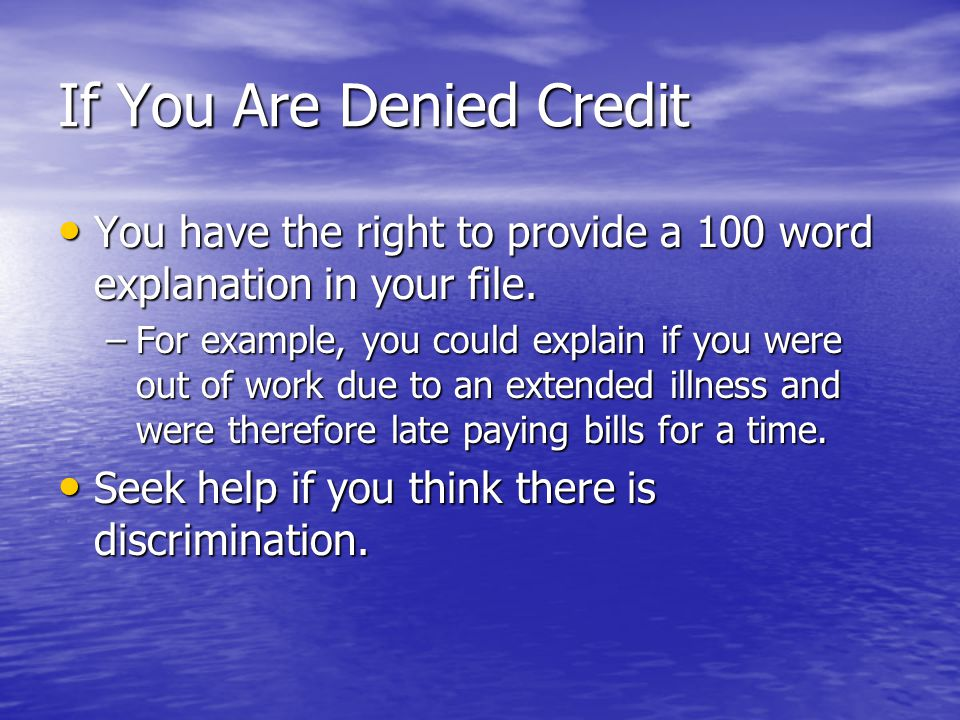 If You Are Denied Credit You have the right to provide a 100 word explanation in your file. You have the right to provide a 100 word explanation in yo