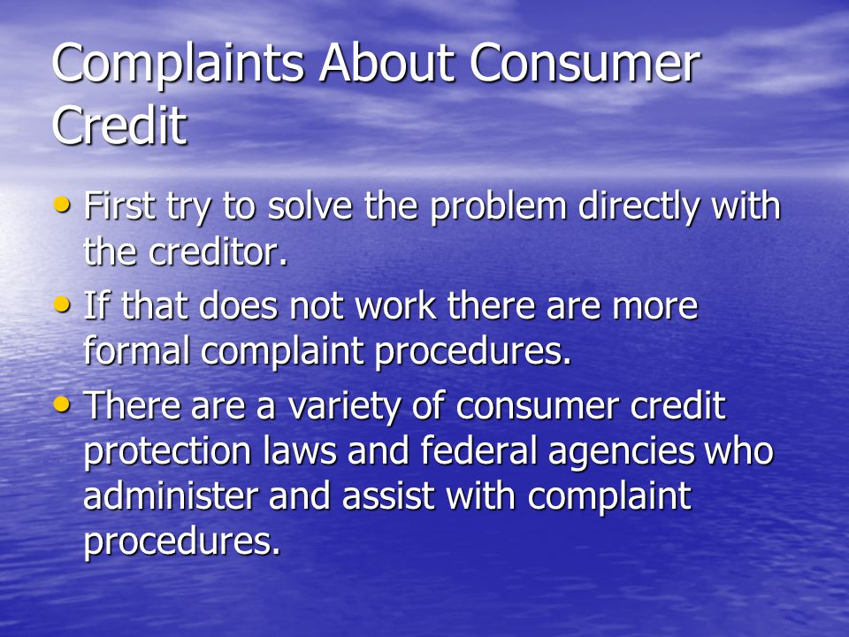 Complaints About Consumer Credit First try to solve the problem directly with the creditor. First try to solve the problem directly with the creditor.