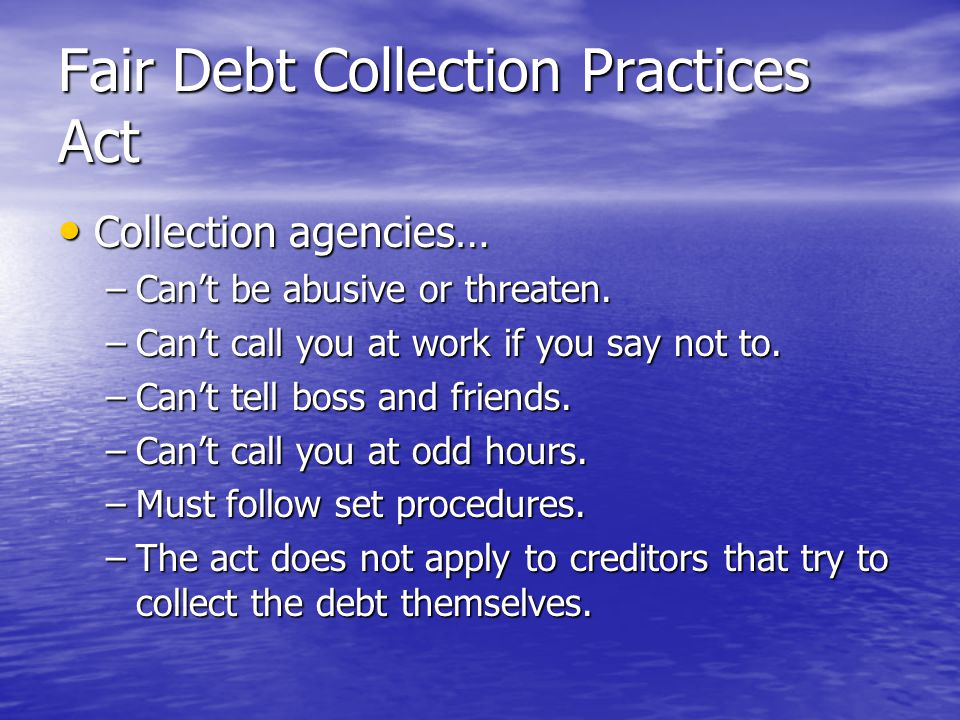 Fair Debt Collection Practices Act Collection agencies… Collection agencies… –Can't be abusive or threaten. –Can't call you at work if you say not to.