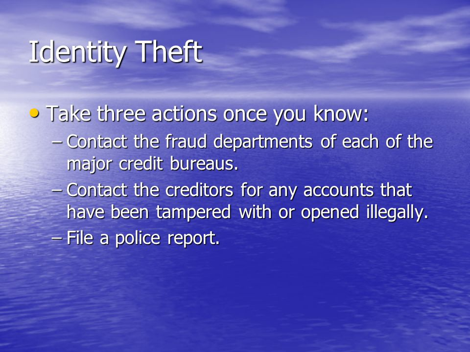 Identity Theft Take three actions once you know: Take three actions once you know: –Contact the fraud departments of each of the major credit bureaus.
