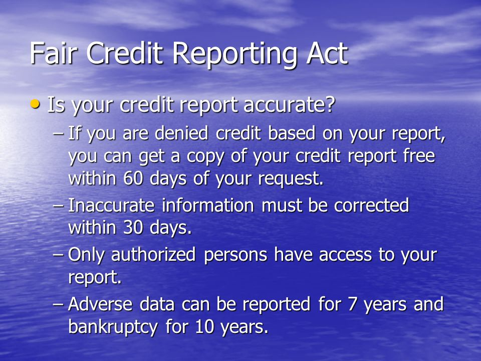 Fair Credit Reporting Act Is your credit report accurate? Is your credit report accurate? –If you are denied credit based on your report, you can get