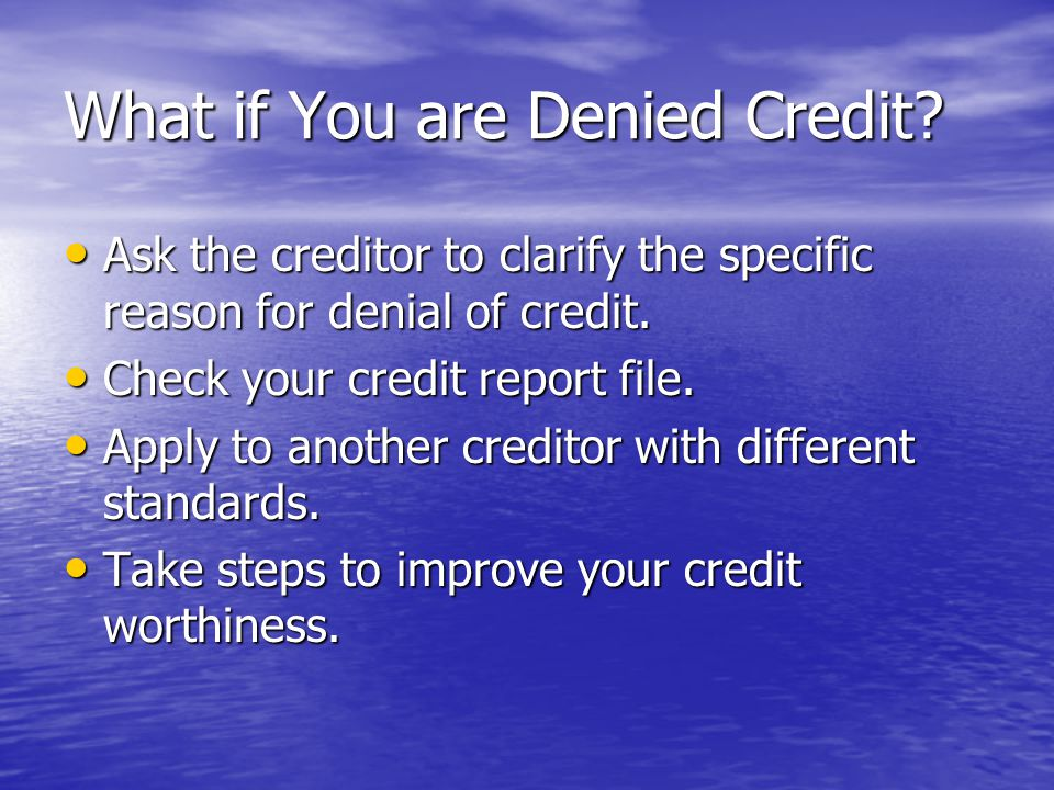 What if You are Denied Credit? Ask the creditor to clarify the specific reason for denial of credit. Ask the creditor to clarify the specific reason f
