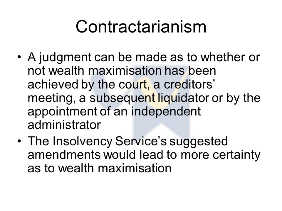 Contractarianism A judgment can be made as to whether or not wealth maximisation has been achieved by the court, a creditors' meeting, a subsequent liquidator or by the appointment of an independent administrator The Insolvency Service's suggested amendments would lead to more certainty as to wealth maximisation