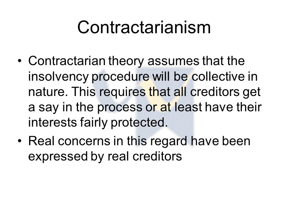Contractarianism Contractarian theory assumes that the insolvency procedure will be collective in nature.