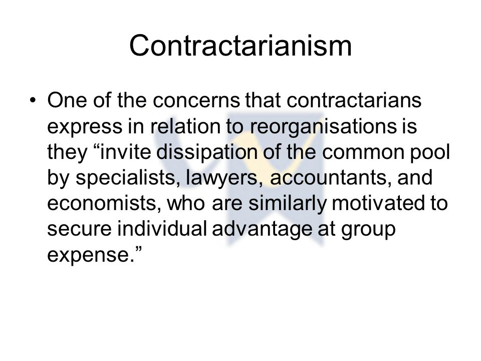 Contractarianism One of the concerns that contractarians express in relation to reorganisations is they invite dissipation of the common pool by specialists, lawyers, accountants, and economists, who are similarly motivated to secure individual advantage at group expense.
