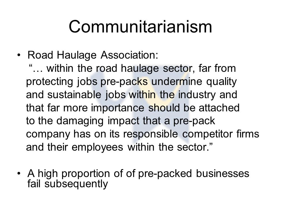 Communitarianism Road Haulage Association: … within the road haulage sector, far from protecting jobs pre-packs undermine quality and sustainable jobs within the industry and that far more importance should be attached to the damaging impact that a pre-pack company has on its responsible competitor firms and their employees within the sector. A high proportion of of pre-packed businesses fail subsequently