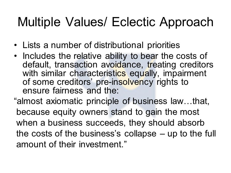 Multiple Values/ Eclectic Approach Lists a number of distributional priorities Includes the relative ability to bear the costs of default, transaction avoidance, treating creditors with similar characteristics equally, impairment of some creditors' pre-insolvency rights to ensure fairness and the: almost axiomatic principle of business law…that, because equity owners stand to gain the most when a business succeeds, they should absorb the costs of the business's collapse – up to the full amount of their investment.