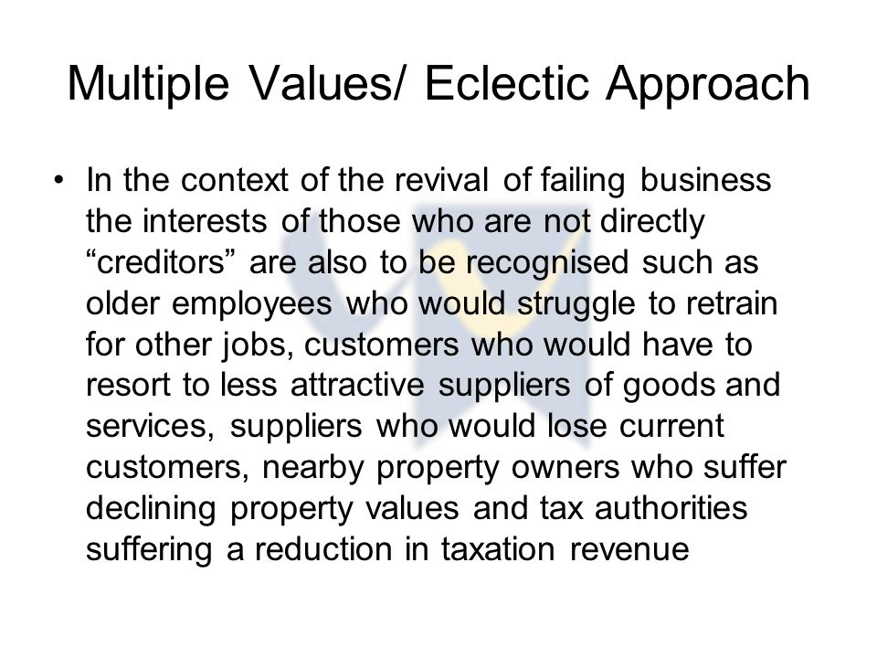 Multiple Values/ Eclectic Approach In the context of the revival of failing business the interests of those who are not directly creditors are also to be recognised such as older employees who would struggle to retrain for other jobs, customers who would have to resort to less attractive suppliers of goods and services, suppliers who would lose current customers, nearby property owners who suffer declining property values and tax authorities suffering a reduction in taxation revenue