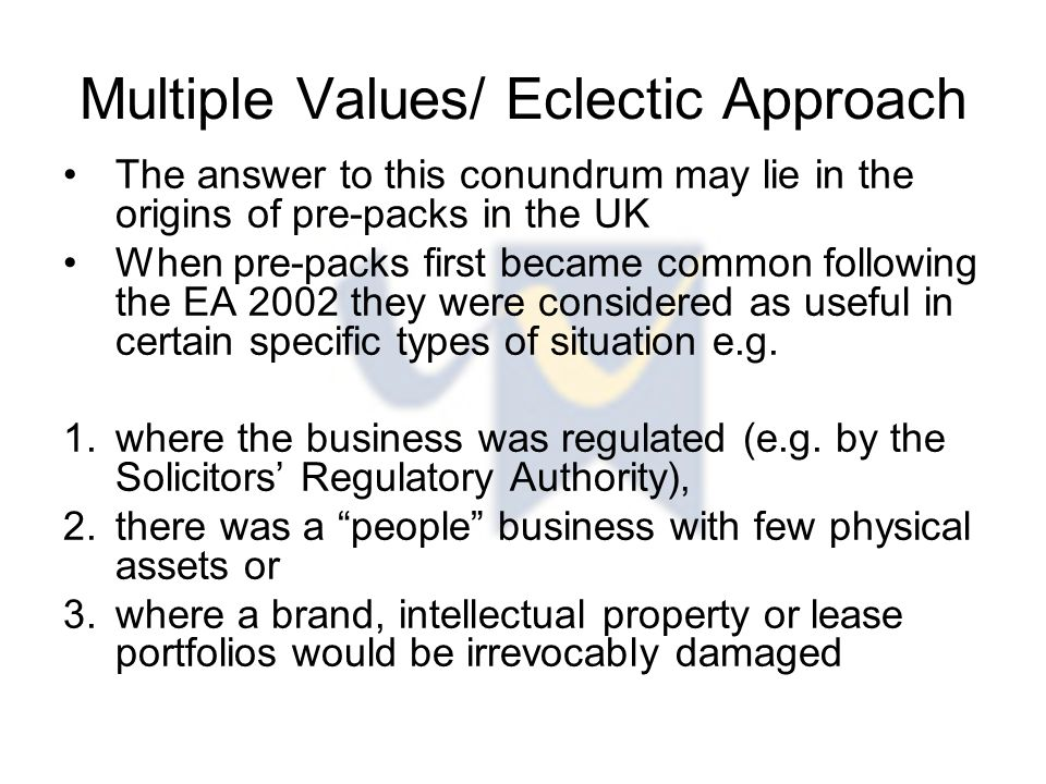 Multiple Values/ Eclectic Approach The answer to this conundrum may lie in the origins of pre-packs in the UK When pre-packs first became common following the EA 2002 they were considered as useful in certain specific types of situation e.g.