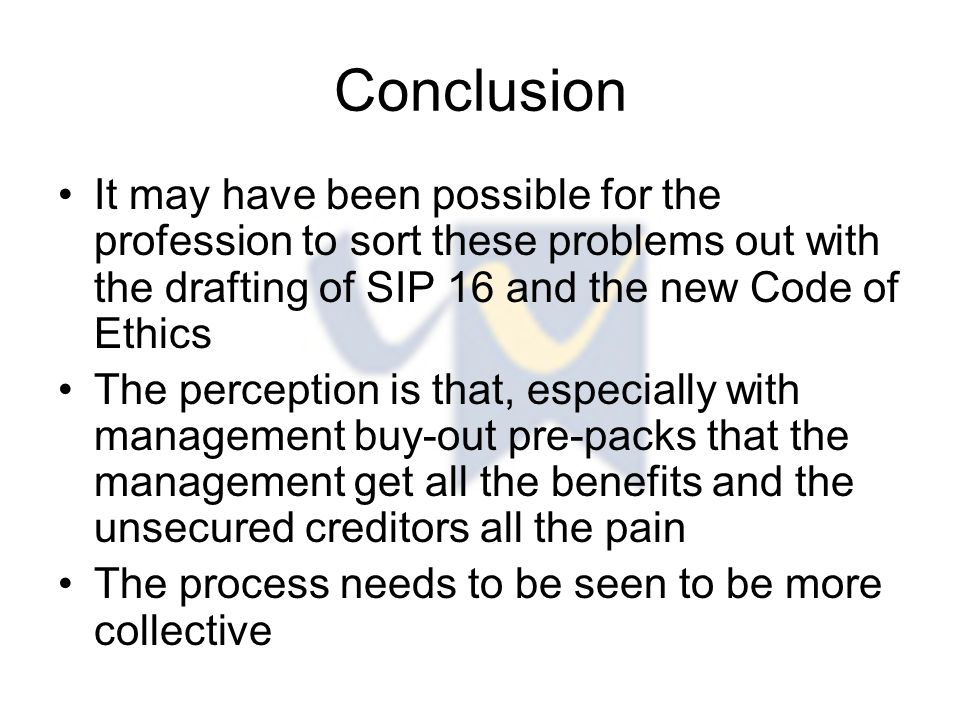 Conclusion It may have been possible for the profession to sort these problems out with the drafting of SIP 16 and the new Code of Ethics The perception is that, especially with management buy-out pre-packs that the management get all the benefits and the unsecured creditors all the pain The process needs to be seen to be more collective