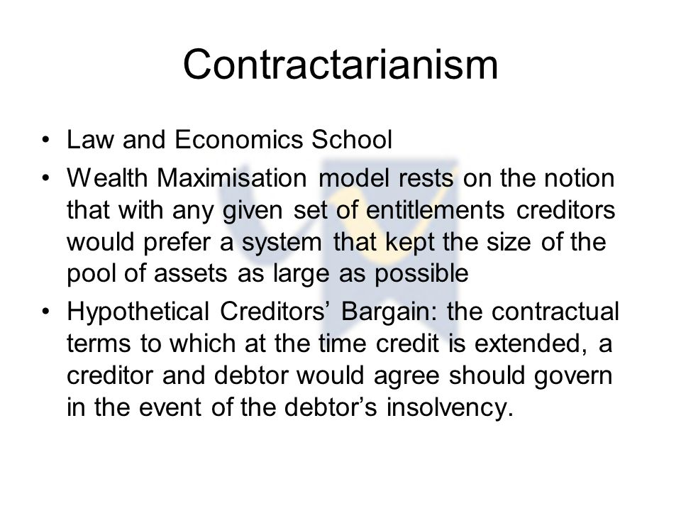 Contractarianism Law and Economics School Wealth Maximisation model rests on the notion that with any given set of entitlements creditors would prefer a system that kept the size of the pool of assets as large as possible Hypothetical Creditors' Bargain: the contractual terms to which at the time credit is extended, a creditor and debtor would agree should govern in the event of the debtor's insolvency.