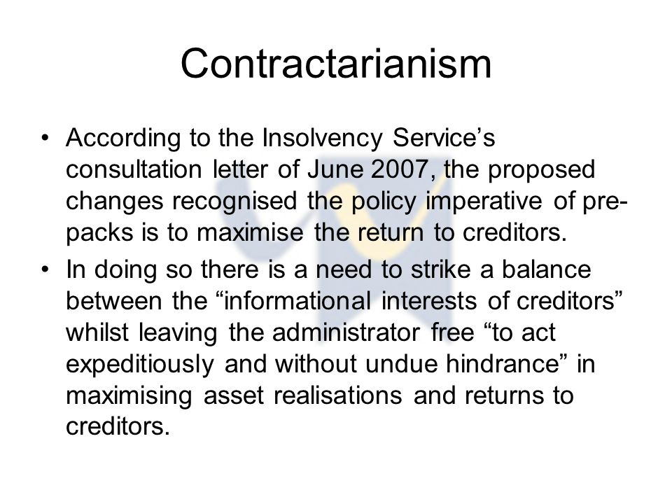 Contractarianism According to the Insolvency Service's consultation letter of June 2007, the proposed changes recognised the policy imperative of pre- packs is to maximise the return to creditors.