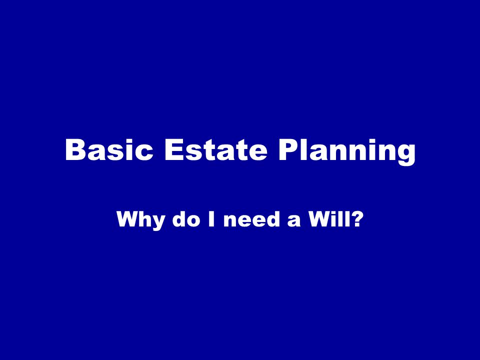 Reasons: Control over who inherits (relatives, charities, friends, etc.) Control over who administers estate Possible reduced costs Estate tax planning Structuring benefits for minor or disabled beneficiary Designation of a guardian for minor children