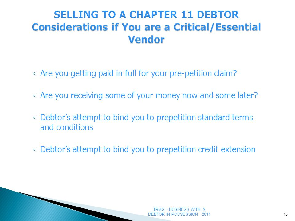 TRMG - BUSINESS WITH A DEBTOR IN POSSESSION - 2011 Considerations if You are a Critical/Essential Vendor SELLING TO A CHAPTER 11 DEBTOR Considerations if You are a Critical/Essential Vendor ◦ Are you getting paid in full for your pre-petition claim.