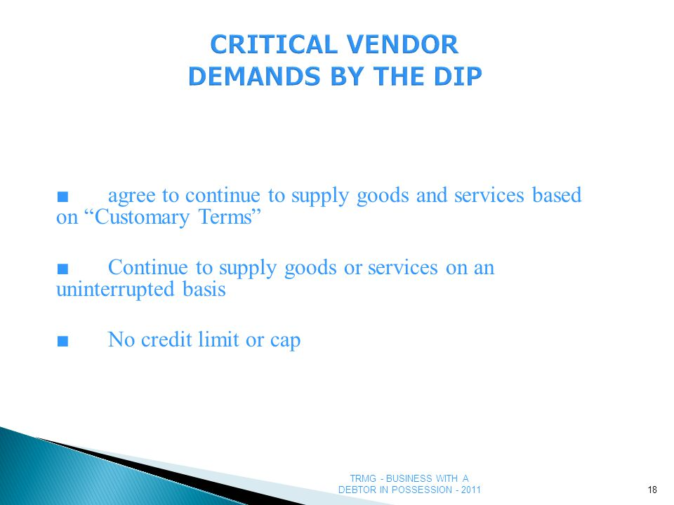 TRMG - BUSINESS WITH A DEBTOR IN POSSESSION - 2011 CRITICAL VENDOR DEMANDS BY THE DIP ■agree to continue to supply goods and services based on Customary Terms ■Continue to supply goods or services on an uninterrupted basis ■No credit limit or cap 18