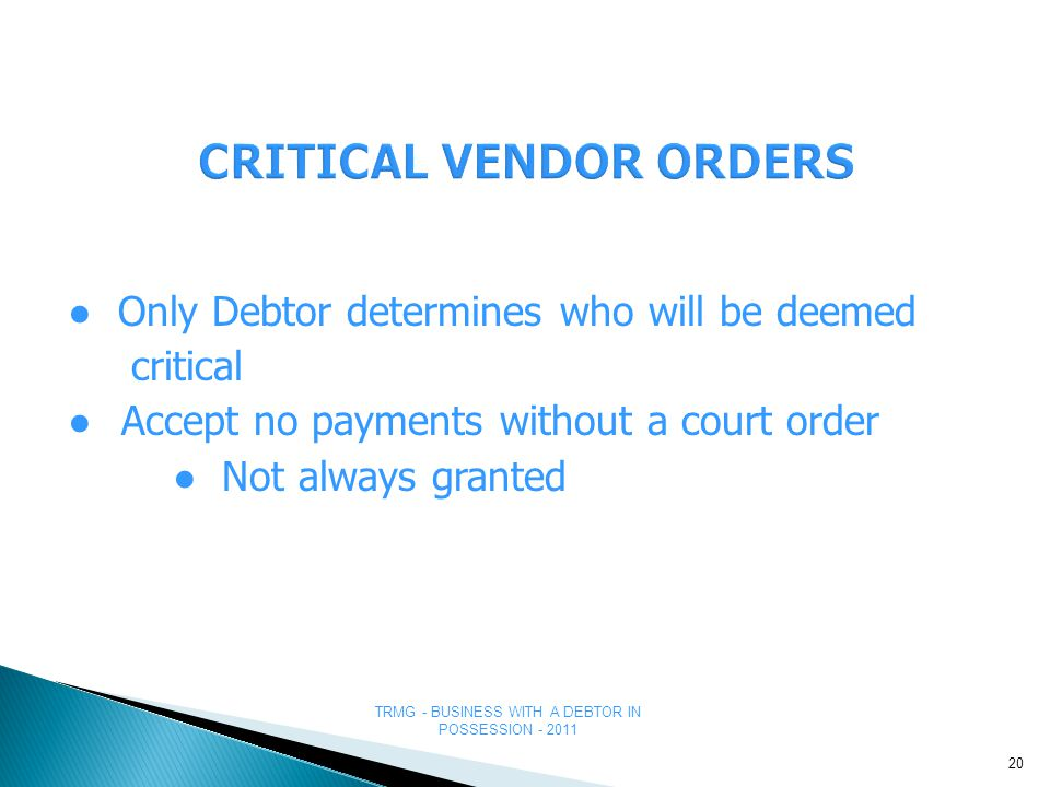 TRMG - BUSINESS WITH A DEBTOR IN POSSESSION - 2011 CRITICAL VENDOR ORDERS ● Only Debtor determines who will be deemed critical ● Accept no payments without a court order ● Not always granted 20