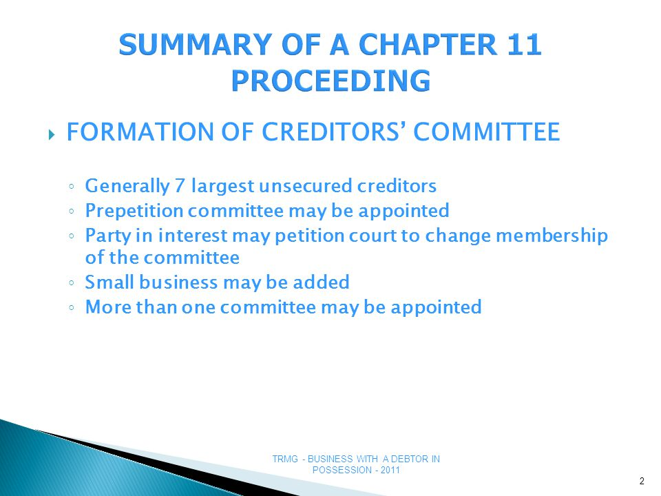 TRMG - BUSINESS WITH A DEBTOR IN POSSESSION - 2011  FORMATION OF CREDITORS' COMMITTEE ◦ Generally 7 largest unsecured creditors ◦ Prepetition committee may be appointed ◦ Party in interest may petition court to change membership of the committee ◦ Small business may be added ◦ More than one committee may be appointed 2
