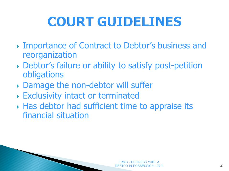 TRMG - BUSINESS WITH A DEBTOR IN POSSESSION - 2011  Importance of Contract to Debtor's business and reorganization  Debtor's failure or ability to satisfy post-petition obligations  Damage the non-debtor will suffer  Exclusivity intact or terminated  Has debtor had sufficient time to appraise its financial situation 30