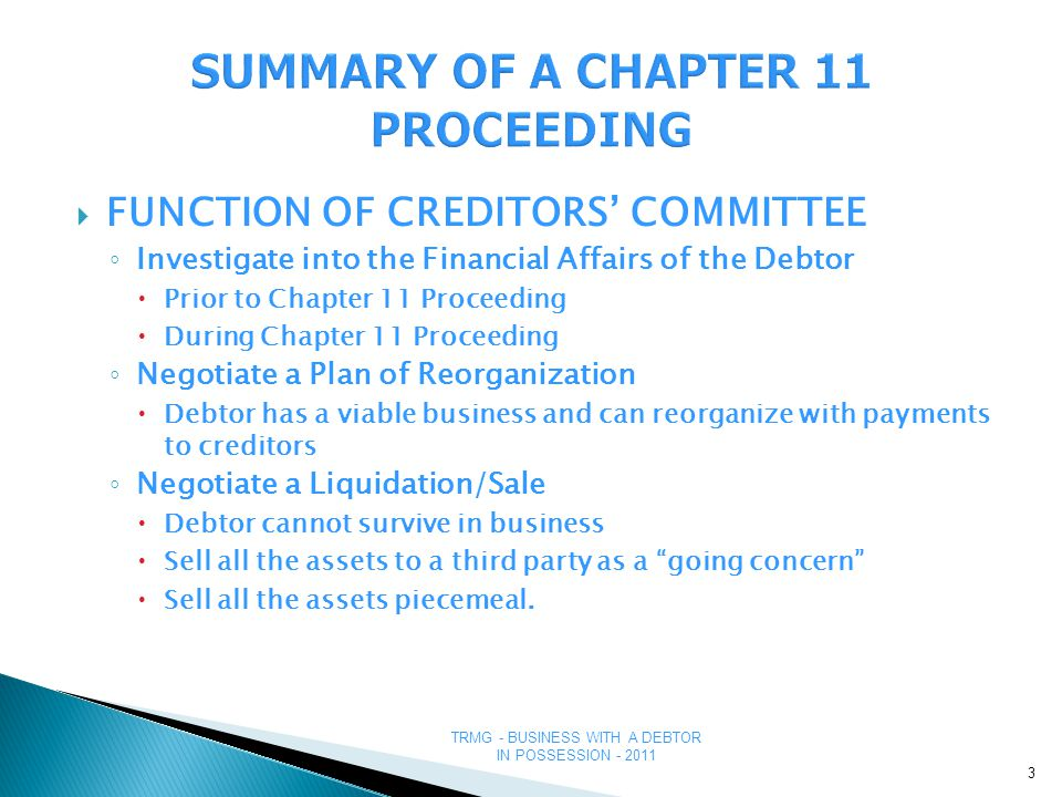 TRMG - BUSINESS WITH A DEBTOR IN POSSESSION - 2011 STRATEGIES TO DETERMINE IF A CHAPTER 11 WILL BE SUCCESSFUL ■Budget – Review the Budget appended to any of the Financing Orders - Monitor the Debtor's spending in relation to its Budget - Debtor may over-spend and bank may pull the plug 34