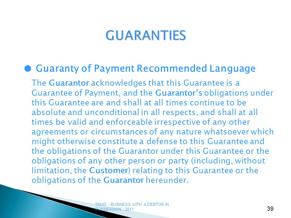 TRMG - BUSINESS WITH A DEBTOR IN POSSESSION - 2011 39 GUARANTIES ● Guaranty of Payment Recommended Language The Guarantor acknowledges that this Guarantee is a Guarantee of Payment, and the Guarantor's obligations under this Guarantee are and shall at all times continue to be absolute and unconditional in all respects, and shall at all times be valid and enforceable irrespective of any other agreements or circumstances of any nature whatsoever which might otherwise constitute a defense to this Guarantee and the obligations of the Guarantor under this Guarantee or the obligations of any other person or party (including, without limitation, the Customer) relating to this Guarantee or the obligations of the Guarantor hereunder.