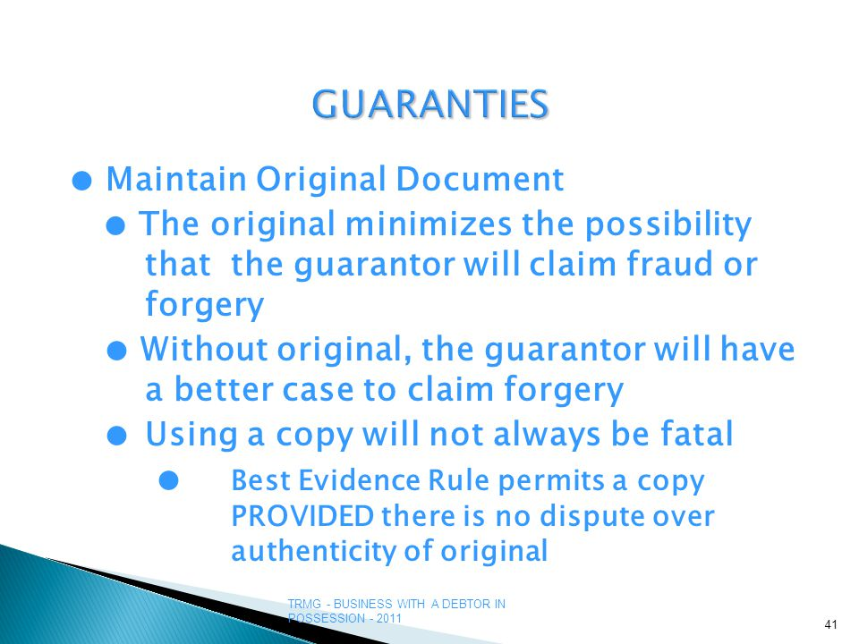 TRMG - BUSINESS WITH A DEBTOR IN POSSESSION - 2011 GUARANTIES ● Maintain Original Document ● The original minimizes the possibility that the guarantor will claim fraud or forgery ● Without original, the guarantor will have a better case to claim forgery ●Using a copy will not always be fatal ● Best Evidence Rule permits a copy PROVIDED there is no dispute over authenticity of original 41