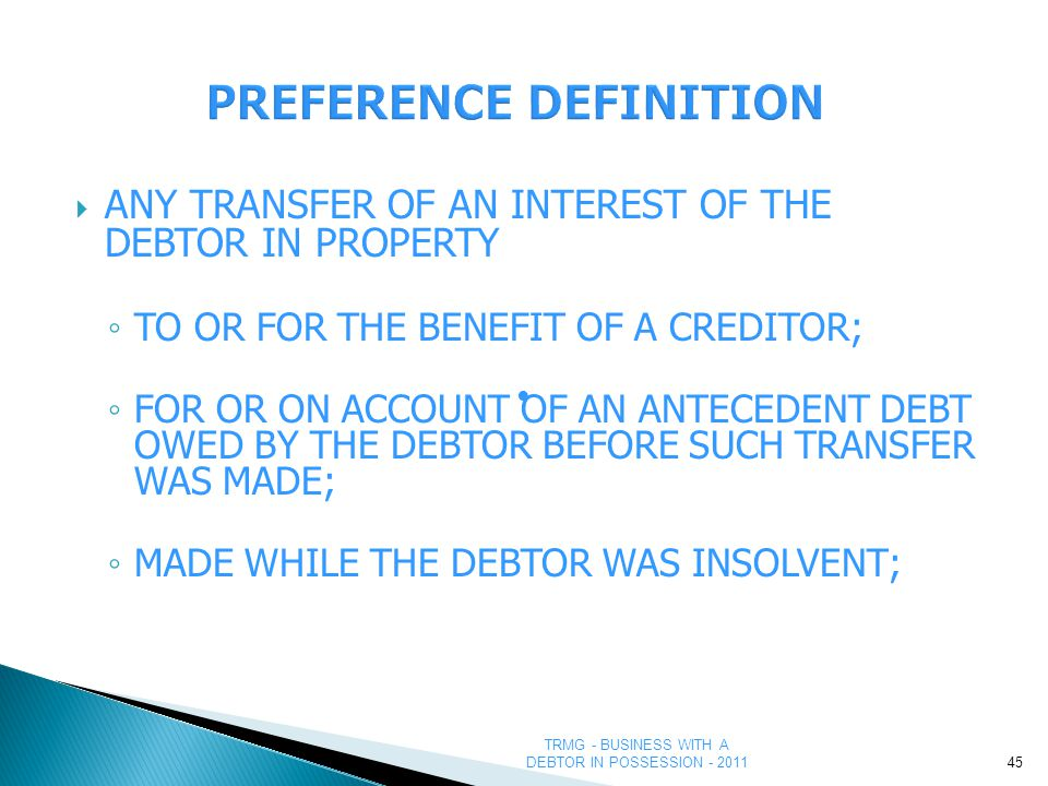 TRMG - BUSINESS WITH A DEBTOR IN POSSESSION - 2011  ANY TRANSFER OF AN INTEREST OF THE DEBTOR IN PROPERTY ◦ TO OR FOR THE BENEFIT OF A CREDITOR; ◦ FOR OR ON ACCOUNT OF AN ANTECEDENT DEBT OWED BY THE DEBTOR BEFORE SUCH TRANSFER WAS MADE; ◦ MADE WHILE THE DEBTOR WAS INSOLVENT; 45 ●